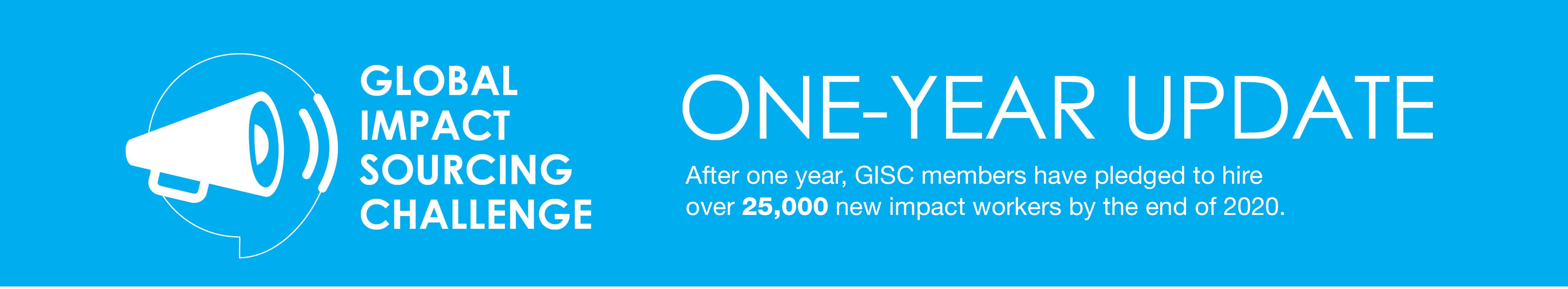 Impact Sourcing Challenge one year update: After one year, GISC members have pledged to hire 25,000 new impact workers by the end of 2020.